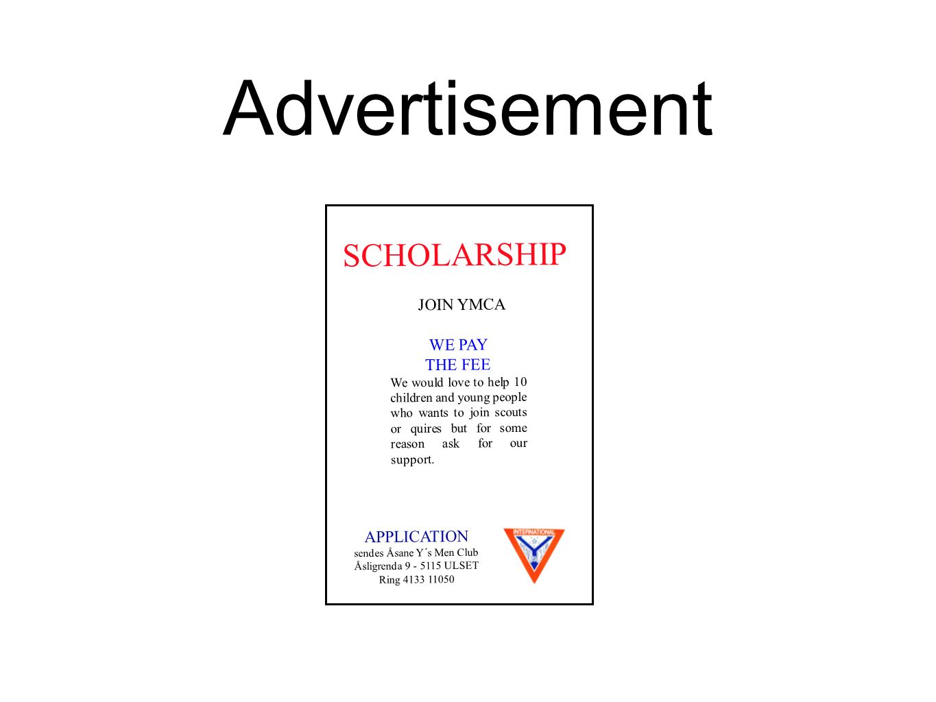 SCHOLARSHIP Advertisement JOIN YMCA WE PAY THE FEE We would love to help 10 children and young people who wants to join scouts or quires but for some reason ask for our support.