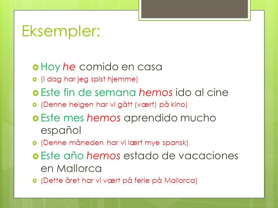 Eksempler: Hoy he comido en casa (I dag har jeg spist hjemme) Este fin de semana hemos ido al cine (Denne helgen har vi gått (vært) på kino) Este mes