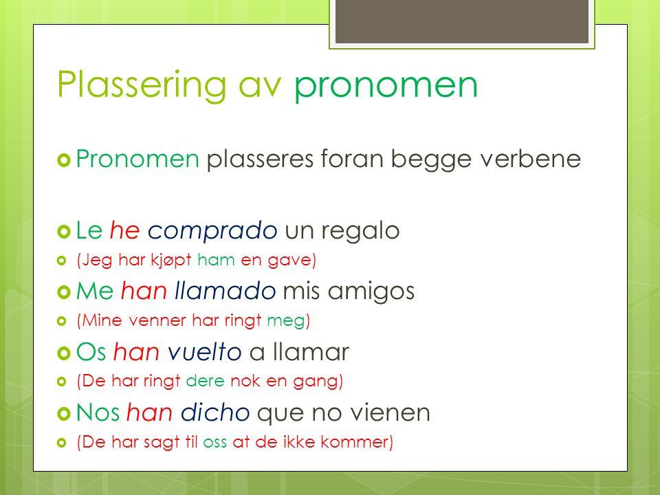 Plassering av pronomen Pronomen plasseres foran begge verbene Le he comprado un regalo (Jeg har kjøpt ham en gave) Me han llamado mis amigos (Mine ven
