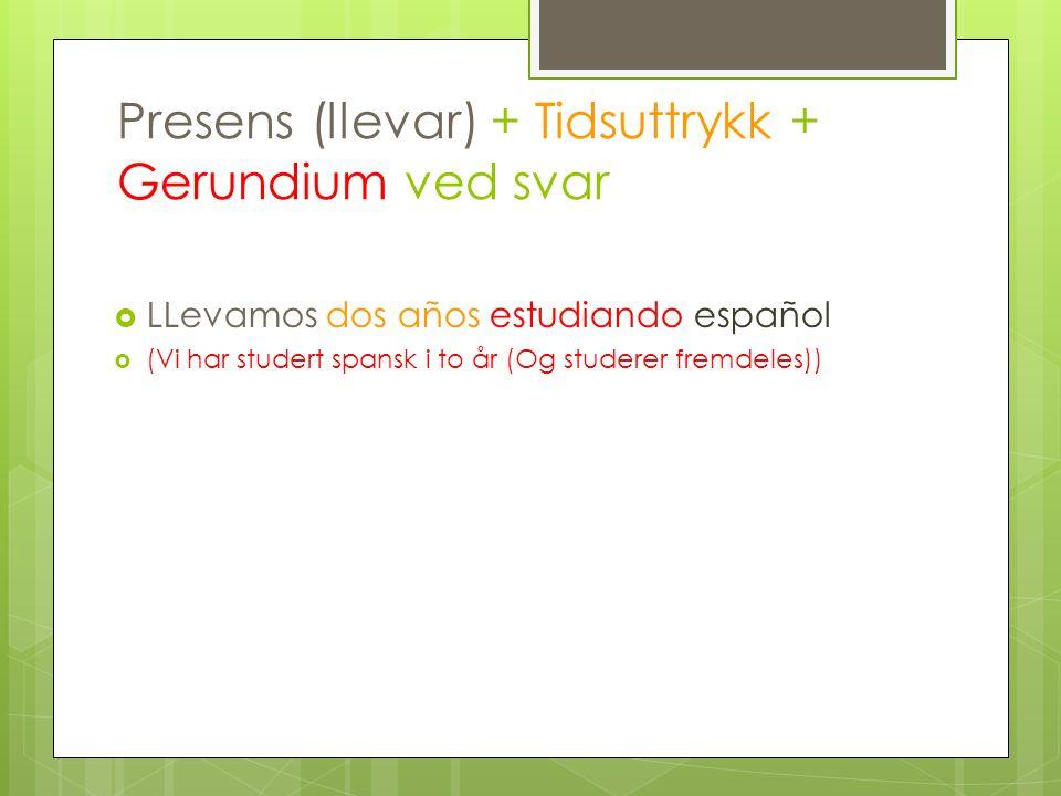 Presens (llevar) + Tidsuttrykk + Gerundium ved svar LLevamos dos años estudiando español (Vi har studert spansk i to år (Og studerer fremdeles))