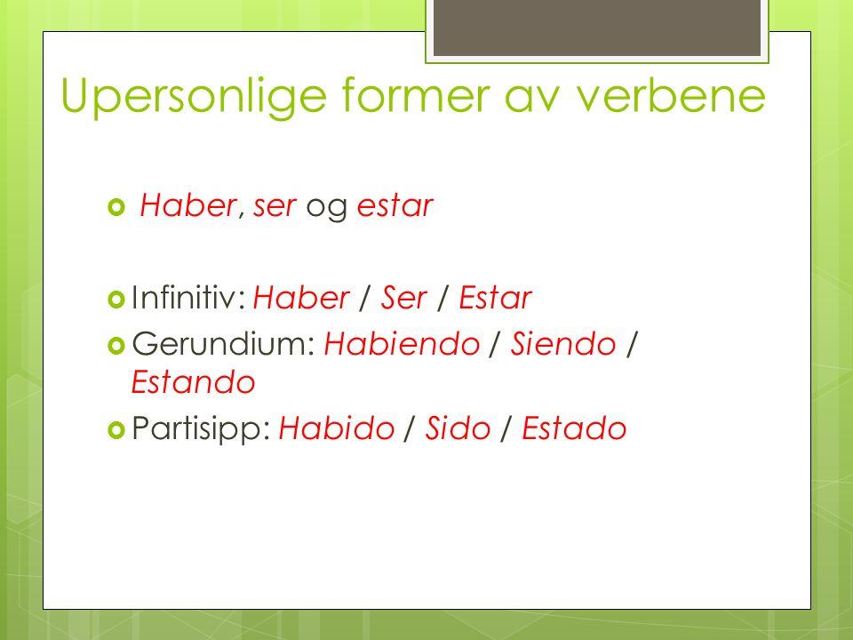 Upersonlige former av verbene Haber, ser og estar Infinitiv: Haber / Ser / Estar Gerundium: Habiendo / Siendo / Estando Partisipp: Habido / Sido / Est