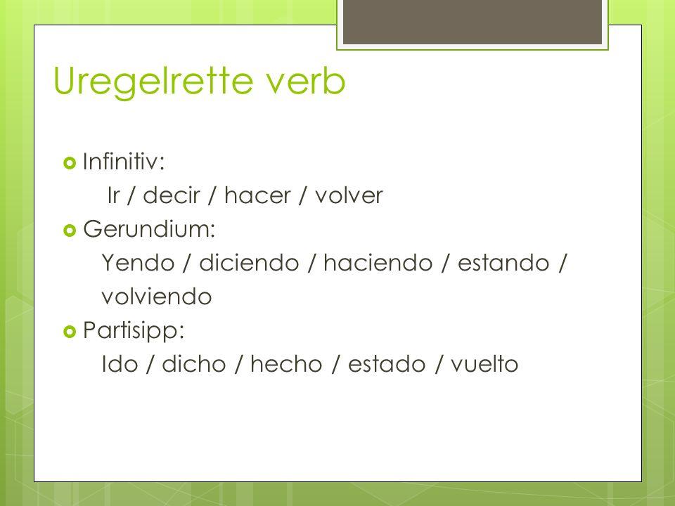 Uregelrette verb Infinitiv: Ir / decir / hacer / volver Gerundium: Yendo / diciendo / haciendo / estando / volviendo Partisipp: Ido / dicho / hecho /