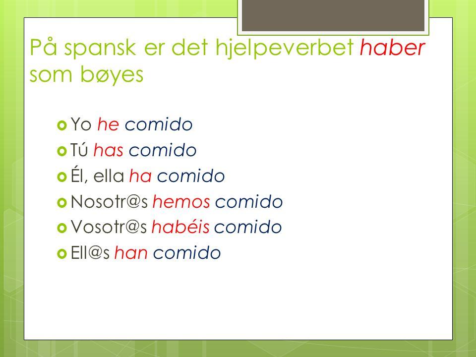 På spansk er det hjelpeverbet haber som bøyes Yo he comido Tú has comido Él, ella ha comido Nosotr@s hemos comido Vosotr@s habéis comido Ell@s han com