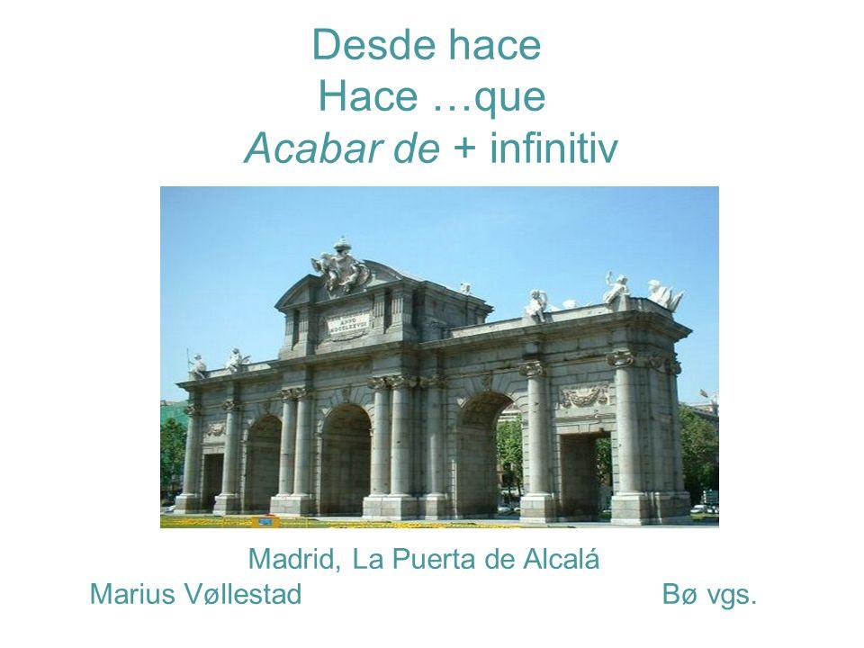 Madrid, La Puerta de Alcalá Marius Vøllestad Bø vgs. Desde hace Hace …que Acabar de + infinitiv