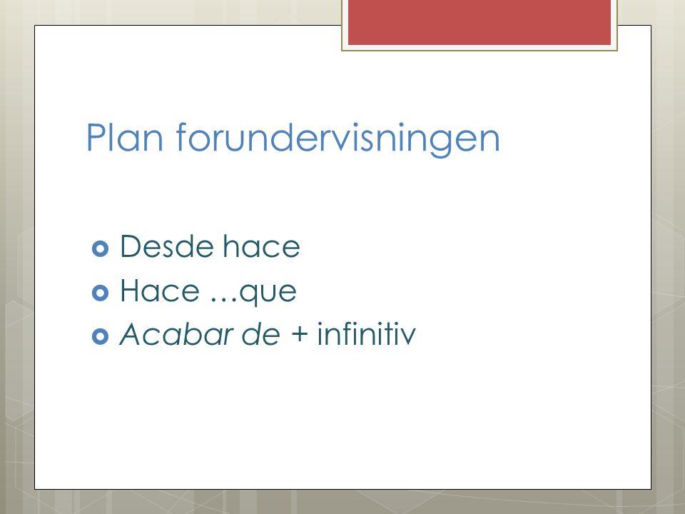 Plan forundervisningen Desde hace Hace …que Acabar de + infinitiv