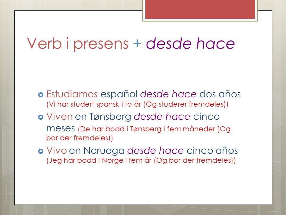 Verb i presens + desde hace Estudiamos español desde hace dos años (Vi har studert spansk i to år (Og studerer fremdeles)) Viven en Tønsberg desde hac