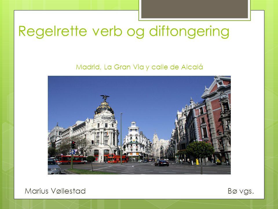 Regelrette verb og diftongering Madrid, La Gran Via y calle de Alcalá Marius Vøllestad Bø vgs.