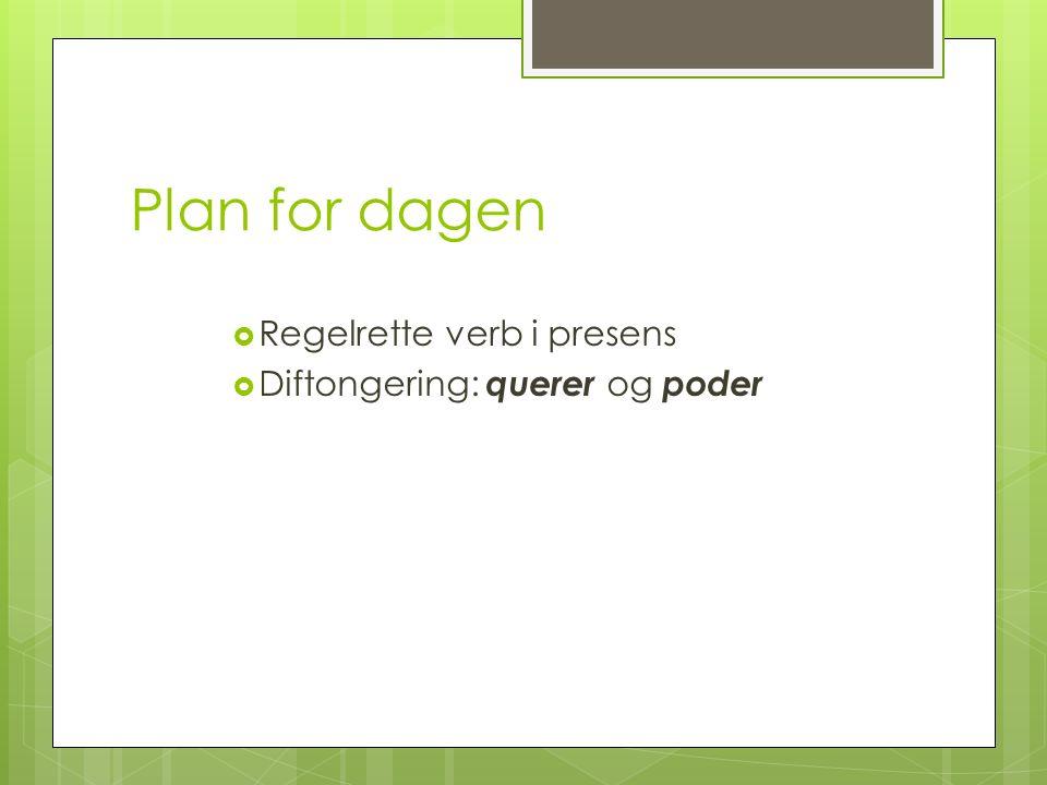 Plan for dagen Regelrette verb i presens Diftongering: querer og poder
