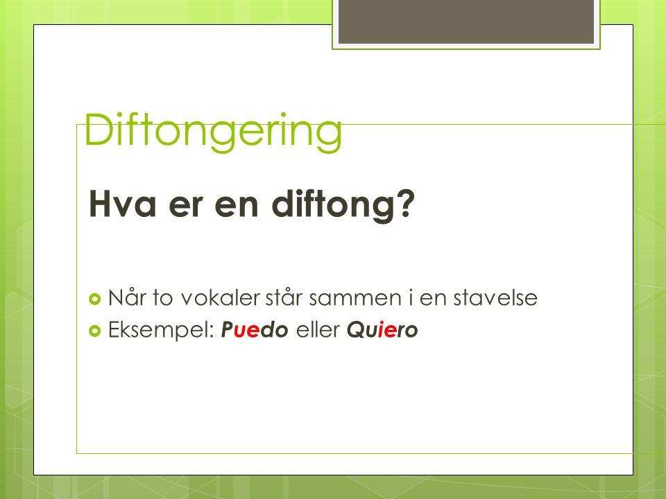 Diftongering Hva er en diftong? Når to vokaler står sammen i en stavelse Eksempel: Puedo eller Quiero