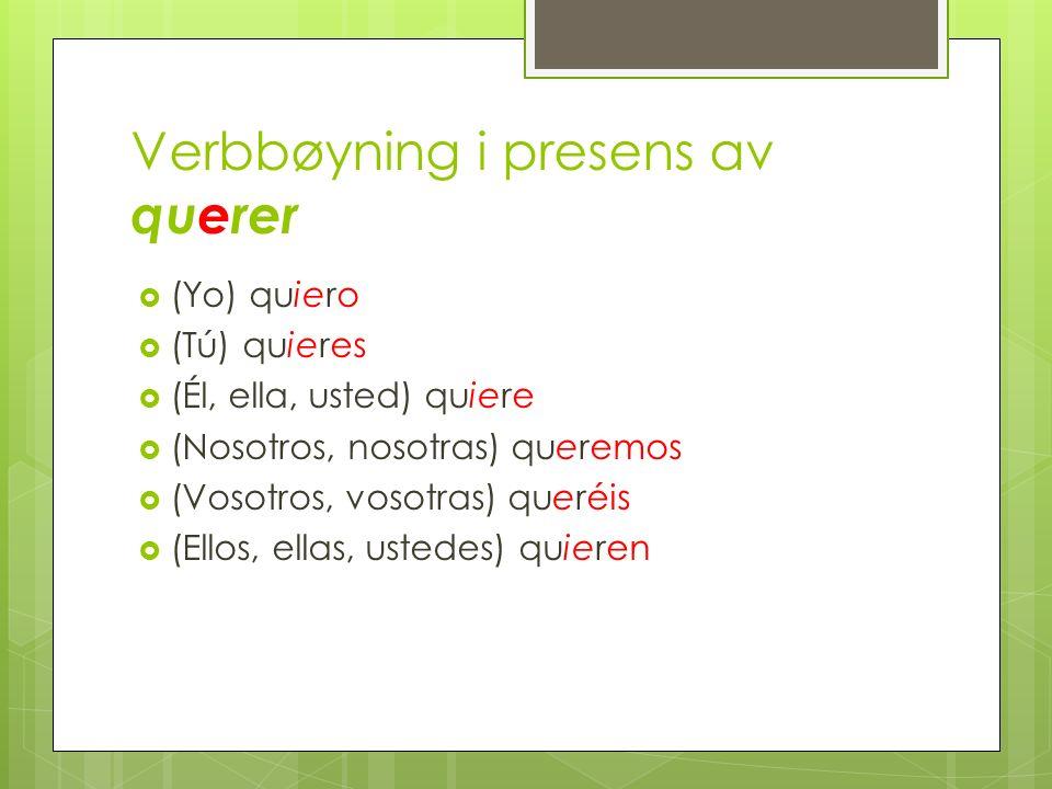 Verbbøyning i presens av querer (Yo) quiero (Tú) quieres (Él, ella, usted) quiere (Nosotros, nosotras) queremos (Vosotros, vosotras) queréis (Ellos, ellas, ustedes) quieren