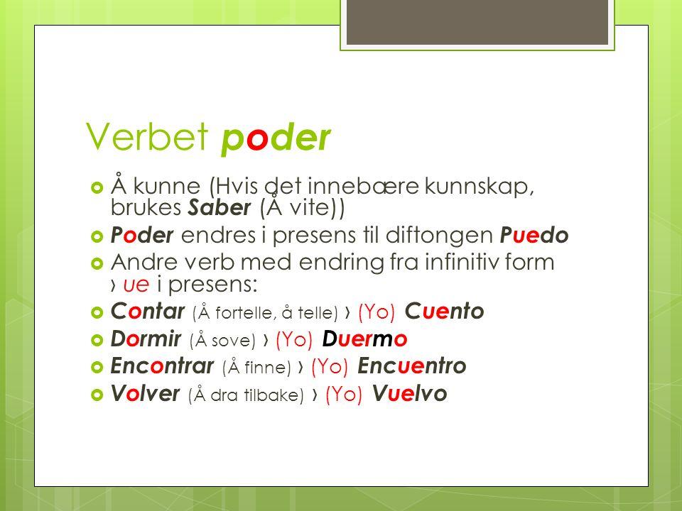 Verbet poder Å kunne (Hvis det innebære kunnskap, brukes Saber (Å vite)) Poder endres i presens til diftongen Puedo Andre verb med endring fra infinitiv form o ue i presens: Contar (Å fortelle, å telle) (Yo) Cuento Dormir (Å sove) (Yo) Duermo Encontrar (Å finne) (Yo) Encuentro Volver (Å dra tilbake) (Yo) Vuelvo