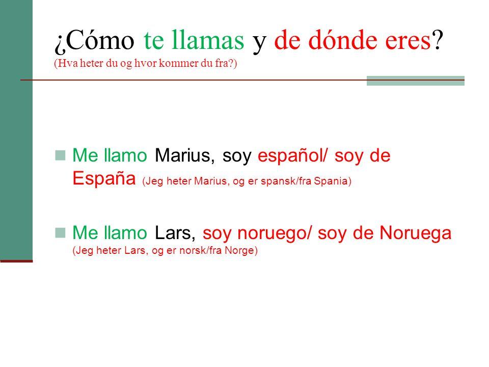 ¿Cómo te llamas y de dónde eres? (Hva heter du og hvor kommer du fra?) Me llamo Marius, soy español/ soy de España (Jeg heter Marius, og er spansk/fra