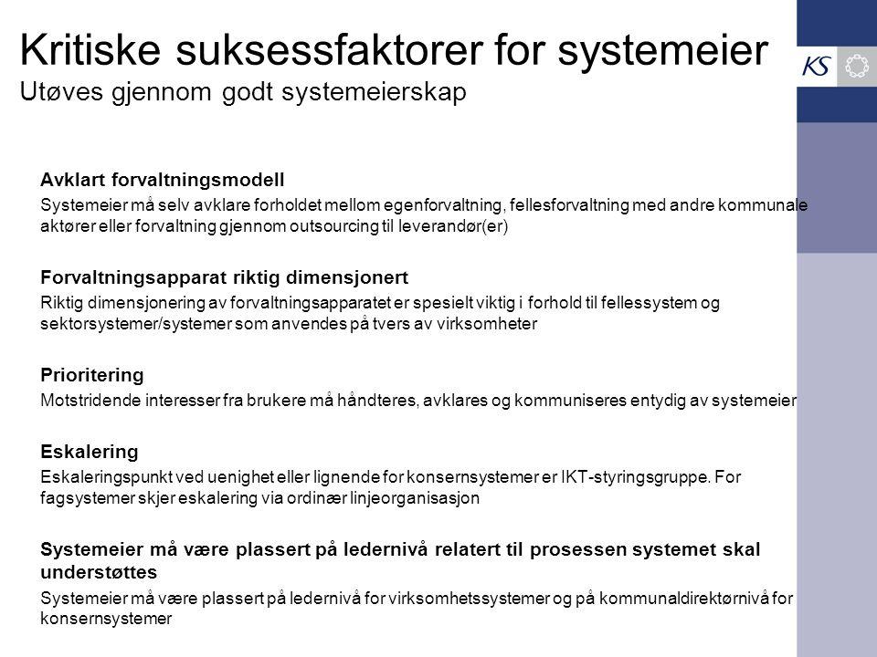 Kritiske suksessfaktorer for systemeier Utøves gjennom godt systemeierskap Avklart forvaltningsmodell Systemeier må selv avklare forholdet mellom egenforvaltning, fellesforvaltning med andre kommunale aktører eller forvaltning gjennom outsourcing til leverandør(er) Forvaltningsapparat riktig dimensjonert Riktig dimensjonering av forvaltningsapparatet er spesielt viktig i forhold til fellessystem og sektorsystemer/systemer som anvendes på tvers av virksomheter Prioritering Motstridende interesser fra brukere må håndteres, avklares og kommuniseres entydig av systemeier Eskalering Eskaleringspunkt ved uenighet eller lignende for konsernsystemer er IKT-styringsgruppe.