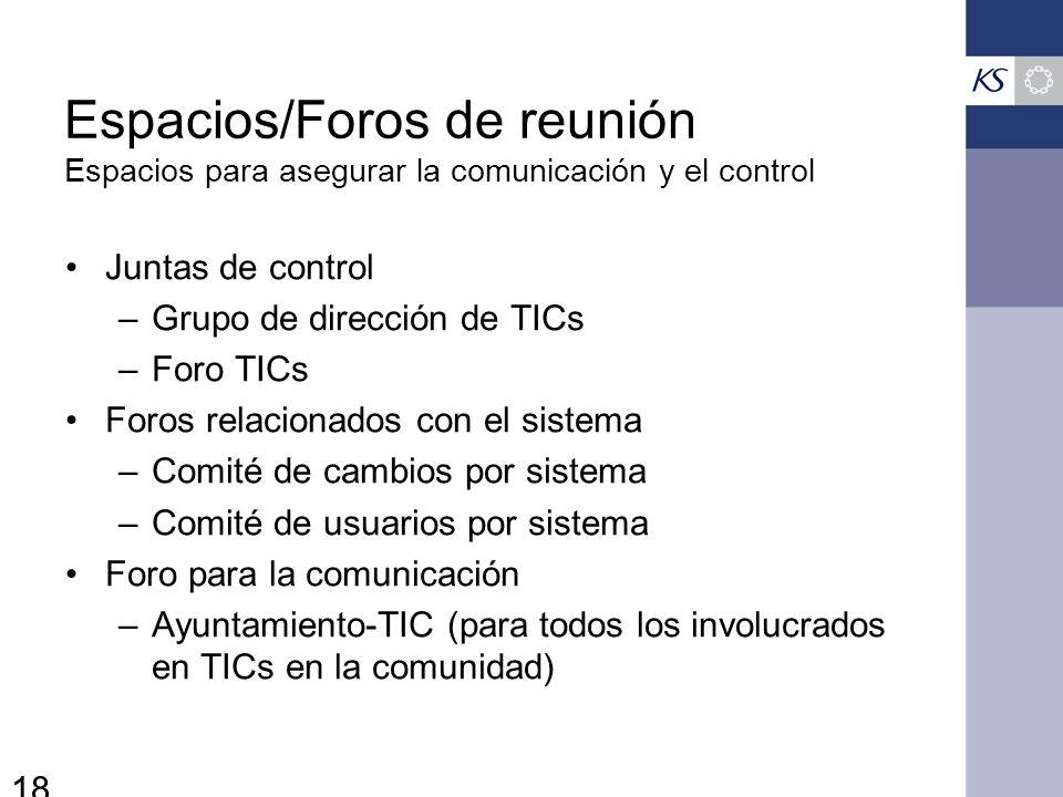18 Espacios/Foros de reunión Espacios para asegurar la comunicación y el control Juntas de control –Grupo de dirección de TICs –Foro TICs Foros relacionados con el sistema –Comité de cambios por sistema –Comité de usuarios por sistema Foro para la comunicación –Ayuntamiento-TIC (para todos los involucrados en TICs en la comunidad)