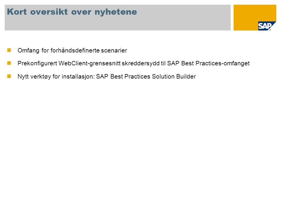 Kort oversikt over nyhetene Omfang for forhåndsdefinerte scenarier Prekonfigurert WebClient-grensesnitt skreddersydd til SAP Best Practices-omfanget Nytt verktøy for installasjon: SAP Best Practices Solution Builder