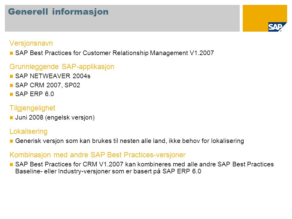 Generell informasjon Versjonsnavn SAP Best Practices for Customer Relationship Management V1.2007 Grunnleggende SAP-applikasjon SAP NETWEAVER 2004s SA
