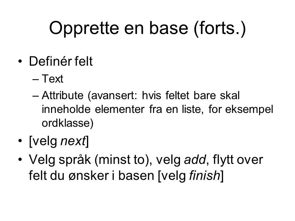 Opprette en base (forts.) Definér felt –Text –Attribute (avansert: hvis feltet bare skal inneholde elementer fra en liste, for eksempel ordklasse) [velg next] Velg språk (minst to), velg add, flytt over felt du ønsker i basen [velg finish]