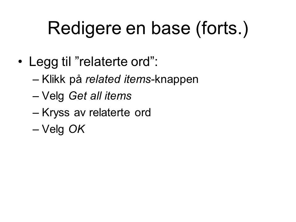Redigere en base (forts.) Legg til relaterte ord : –Klikk på related items-knappen –Velg Get all items –Kryss av relaterte ord –Velg OK