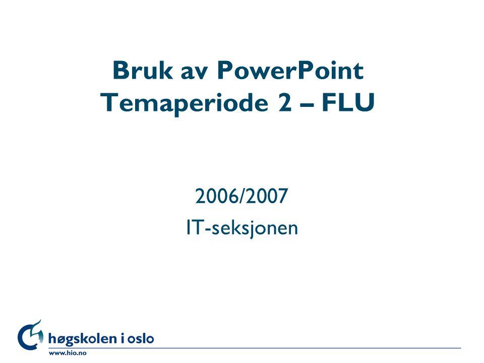 Høgskolen i Oslo Bruk av PowerPoint Temaperiode 2 – FLU 2006/2007 IT-seksjonen