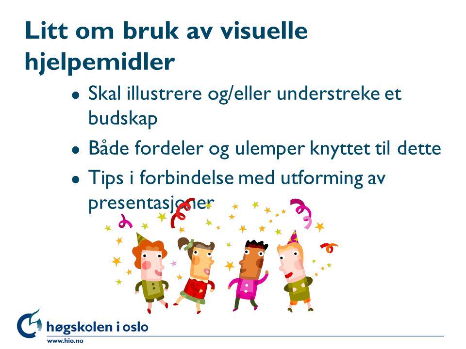 Litt om bruk av visuelle hjelpemidler l Skal illustrere og/eller understreke et budskap l Både fordeler og ulemper knyttet til dette l Tips i forbindelse med utforming av presentasjoner