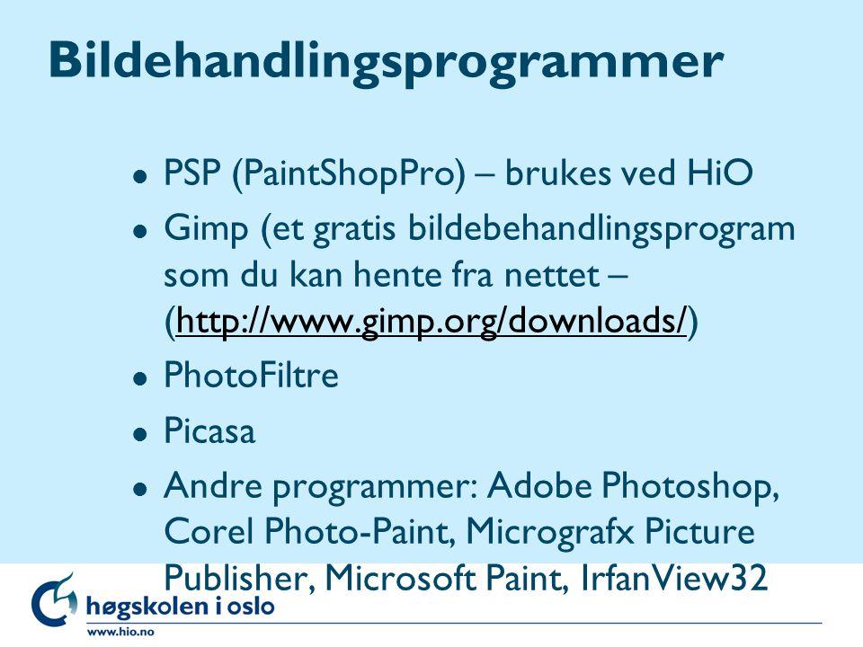 Bildehandlingsprogrammer l PSP (PaintShopPro) – brukes ved HiO l Gimp (et gratis bildebehandlingsprogram som du kan hente fra nettet – (http://www.gimp.org/downloads/)http://www.gimp.org/downloads/ l PhotoFiltre l Picasa l Andre programmer: Adobe Photoshop, Corel Photo-Paint, Micrografx Picture Publisher, Microsoft Paint, IrfanView32