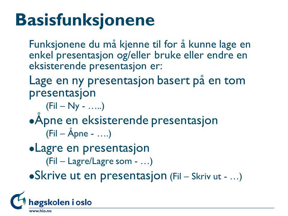 Basisfunksjonene Funksjonene du må kjenne til for å kunne lage en enkel presentasjon og/eller bruke eller endre en eksisterende presentasjon er: Lage en ny presentasjon basert på en tom presentasjon (Fil – Ny - …..) l Åpne en eksisterende presentasjon (Fil – Åpne - ….) l Lagre en presentasjon (Fil – Lagre/Lagre som - …) l Skrive ut en presentasjon (Fil – Skriv ut - …)