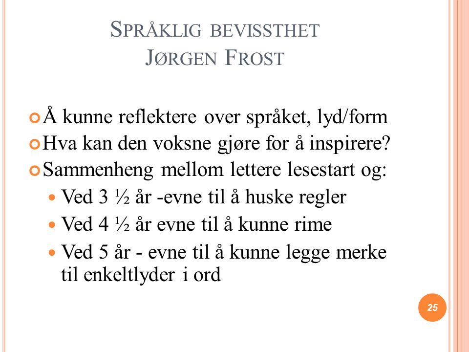 S PRÅKLIG BEVISSTHET J ØRGEN F ROST Å kunne reflektere over språket, lyd/form Hva kan den voksne gjøre for å inspirere? Sammenheng mellom lettere lese