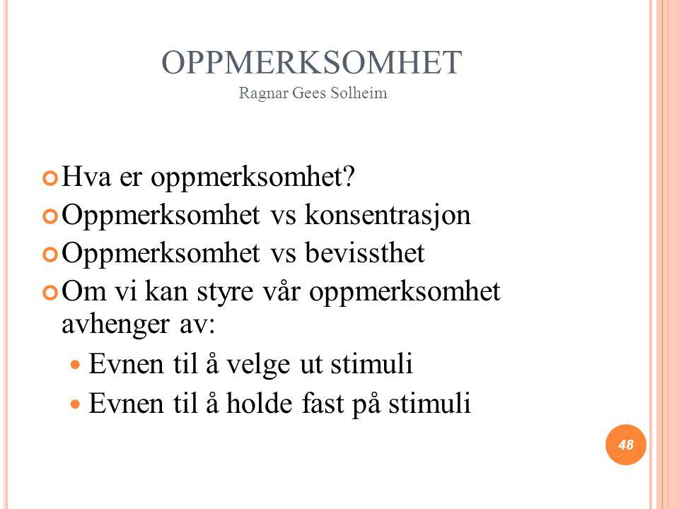 OPPMERKSOMHET Ragnar Gees Solheim Hva er oppmerksomhet? Oppmerksomhet vs konsentrasjon Oppmerksomhet vs bevissthet Om vi kan styre vår oppmerksomhet a