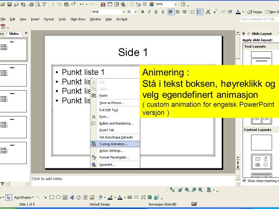 Animering : Stå i tekst boksen, høyreklikk og velg egendefinert animasjon ( custom animation for engelsk PowerPoint versjon )