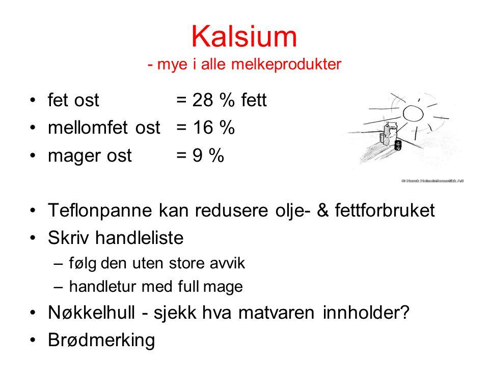 Kalsium - mye i alle melkeprodukter fet ost = 28 % fett mellomfet ost = 16 % mager ost = 9 % Teflonpanne kan redusere olje- & fettforbruket Skriv hand