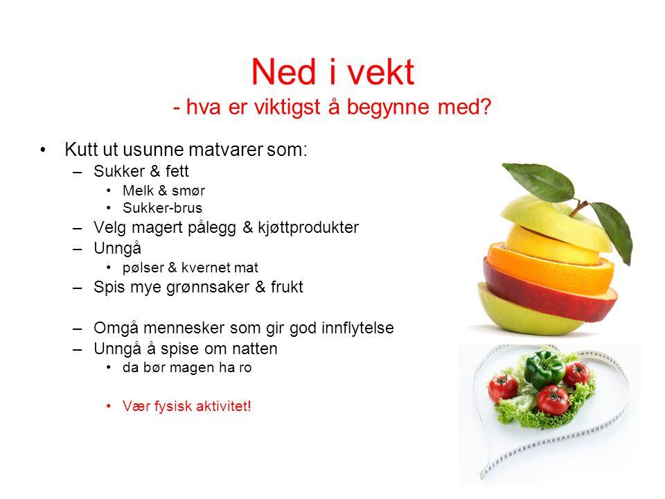 Ned i vekt - hva er viktigst å begynne med? Kutt ut usunne matvarer som: –Sukker & fett Melk & smør Sukker-brus –Velg magert pålegg & kjøttprodukter –