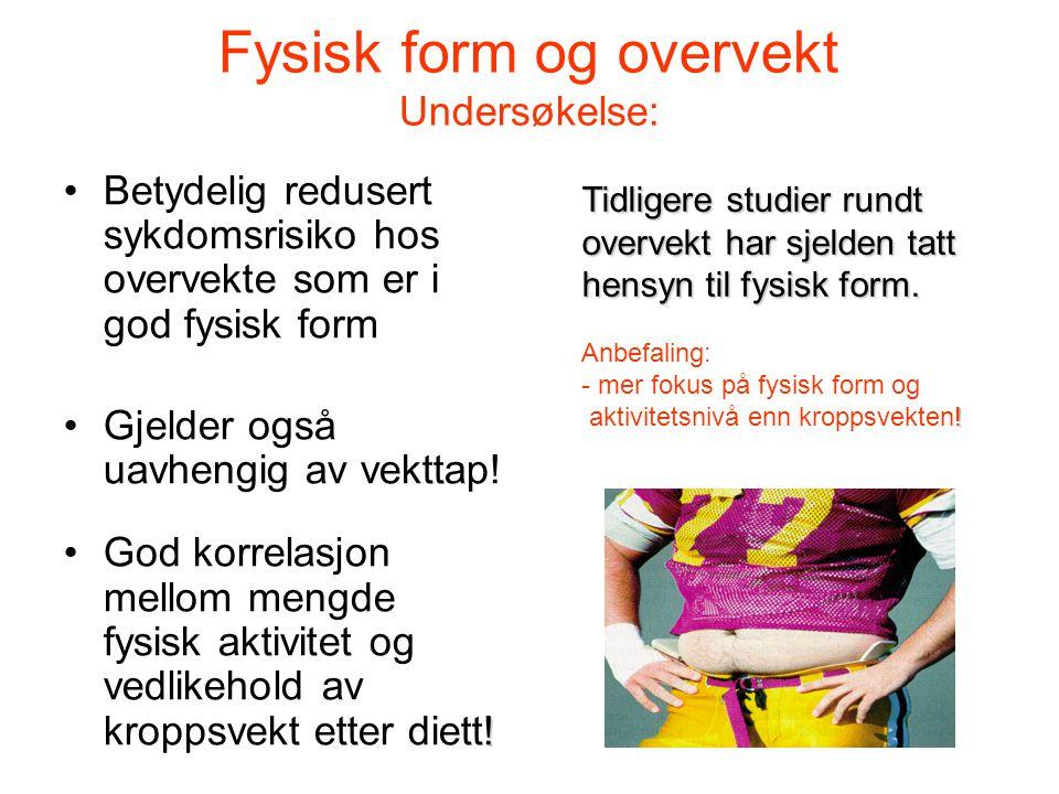 Fysisk form og overvekt Undersøkelse: Betydelig redusert sykdomsrisiko hos overvekte som er i god fysisk form Gjelder også uavhengig av vekttap! !God