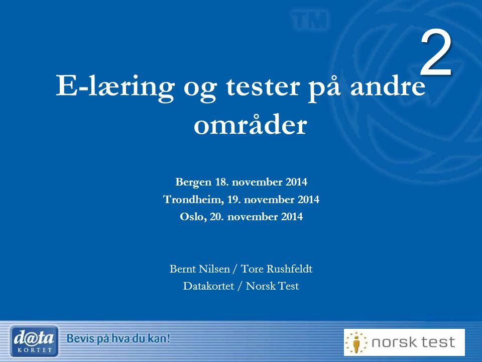 1 E-læring og tester på andre områder Bergen 18. november 2014 Trondheim, 19. november 2014 Oslo, 20. november 2014 Bernt Nilsen / Tore Rushfeldt Data