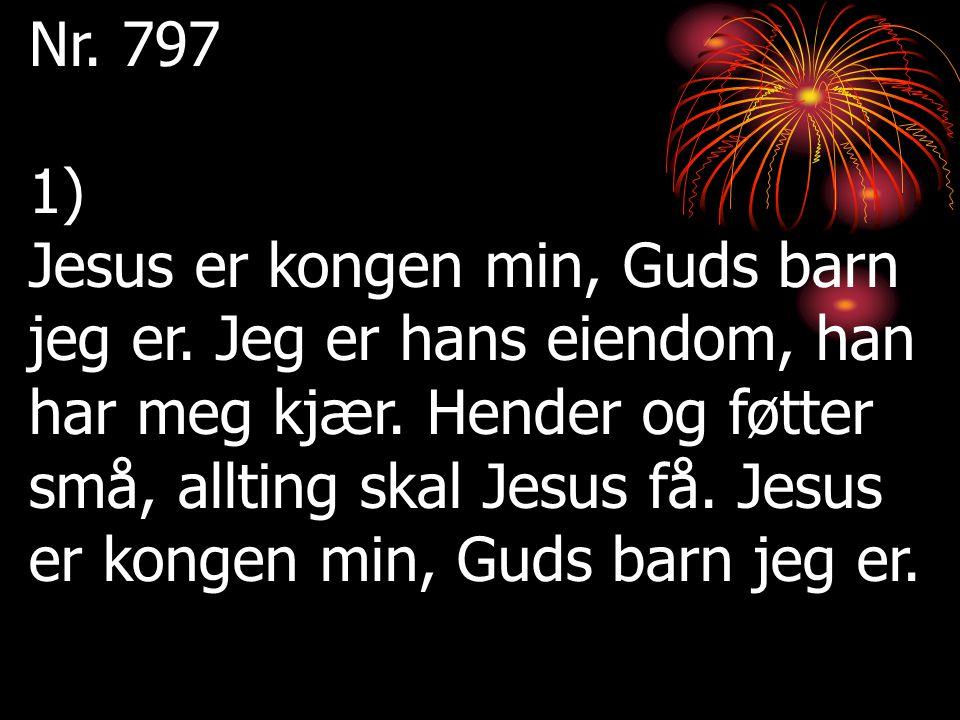 Nr. 797 1) Jesus er kongen min, Guds barn jeg er. Jeg er hans eiendom, han har meg kjær. Hender og føtter små, allting skal Jesus få. Jesus er kongen