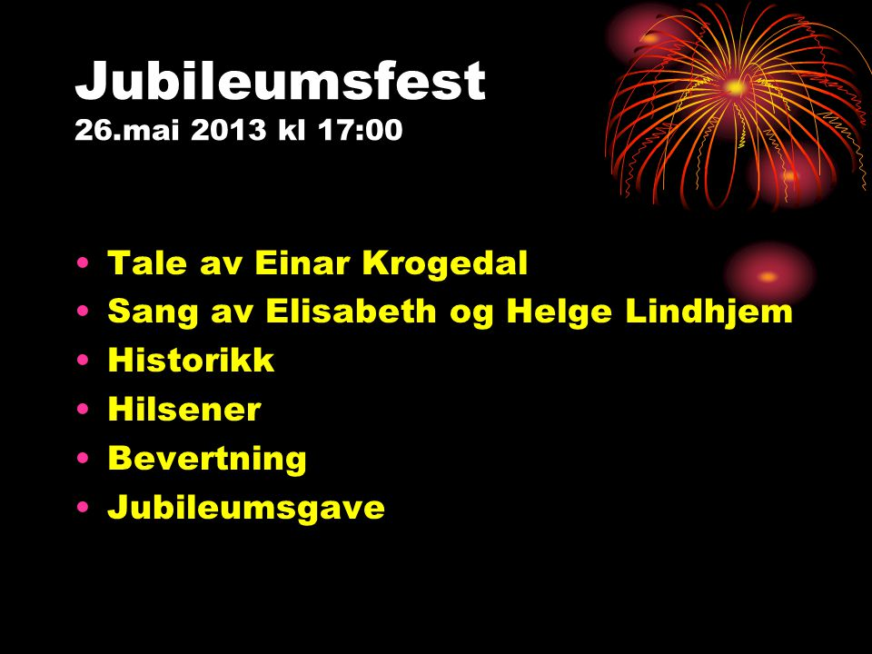 Jubileumsfest 26.mai 2013 kl 17:00 Tale av Einar Krogedal Sang av Elisabeth og Helge Lindhjem Historikk Hilsener Bevertning Jubileumsgave