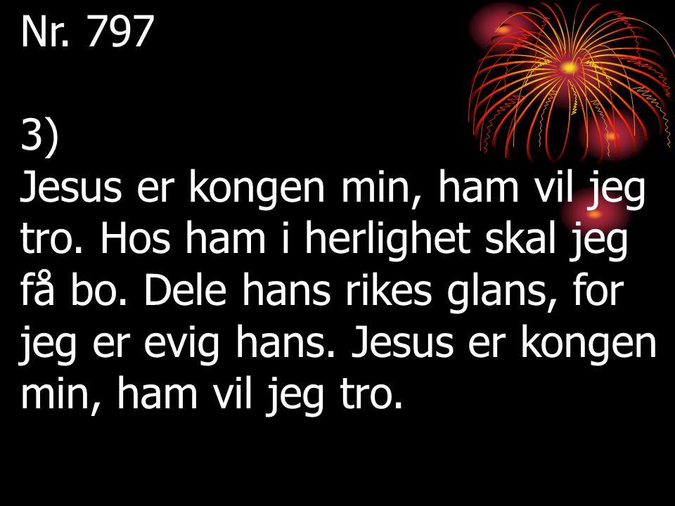 Nr. 797 3) Jesus er kongen min, ham vil jeg tro. Hos ham i herlighet skal jeg få bo. Dele hans rikes glans, for jeg er evig hans. Jesus er kongen min,
