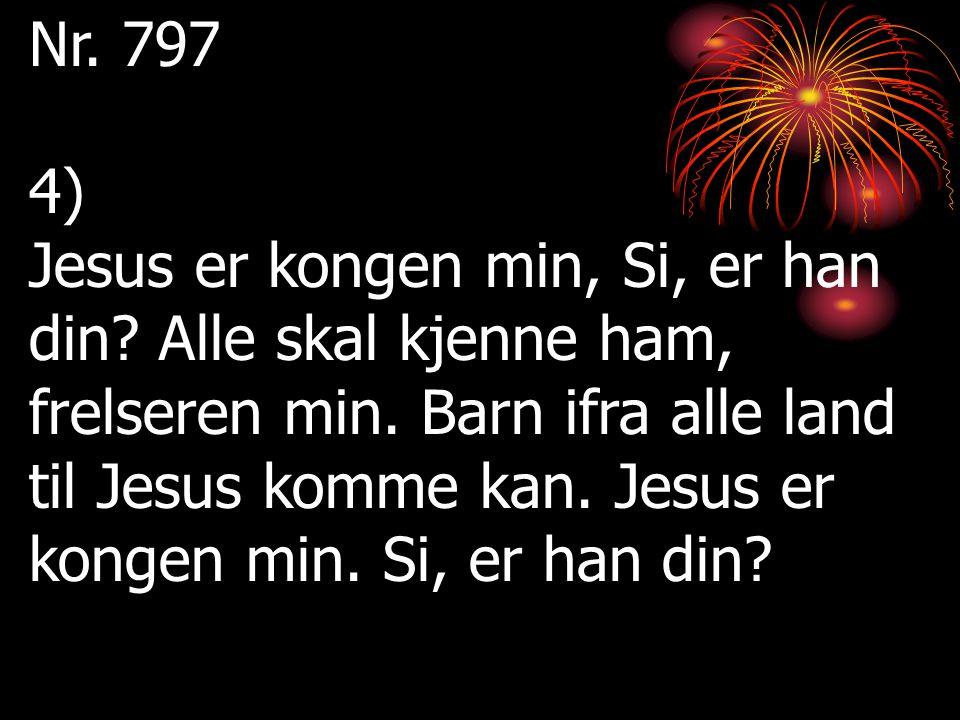 Nr. 797 4) Jesus er kongen min, Si, er han din? Alle skal kjenne ham, frelseren min. Barn ifra alle land til Jesus komme kan. Jesus er kongen min. Si,