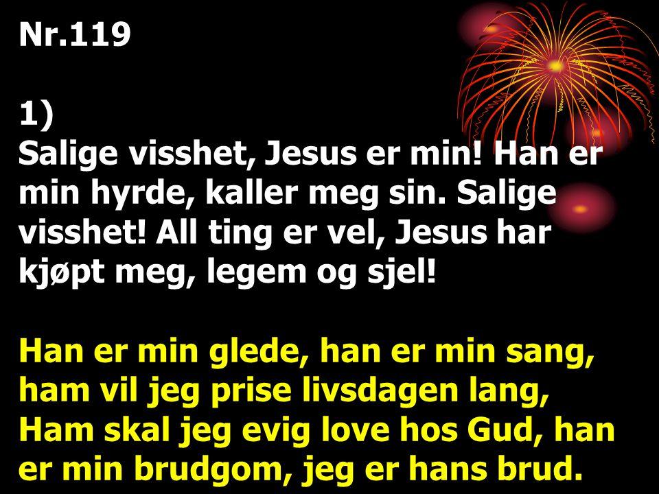 Nr.119 1) Salige visshet, Jesus er min! Han er min hyrde, kaller meg sin. Salige visshet! All ting er vel, Jesus har kjøpt meg, legem og sjel! Han er