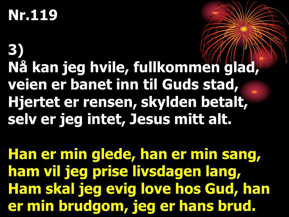 Nr.119 3) Nå kan jeg hvile, fullkommen glad, veien er banet inn til Guds stad, Hjertet er rensen, skylden betalt, selv er jeg intet, Jesus mitt alt. H