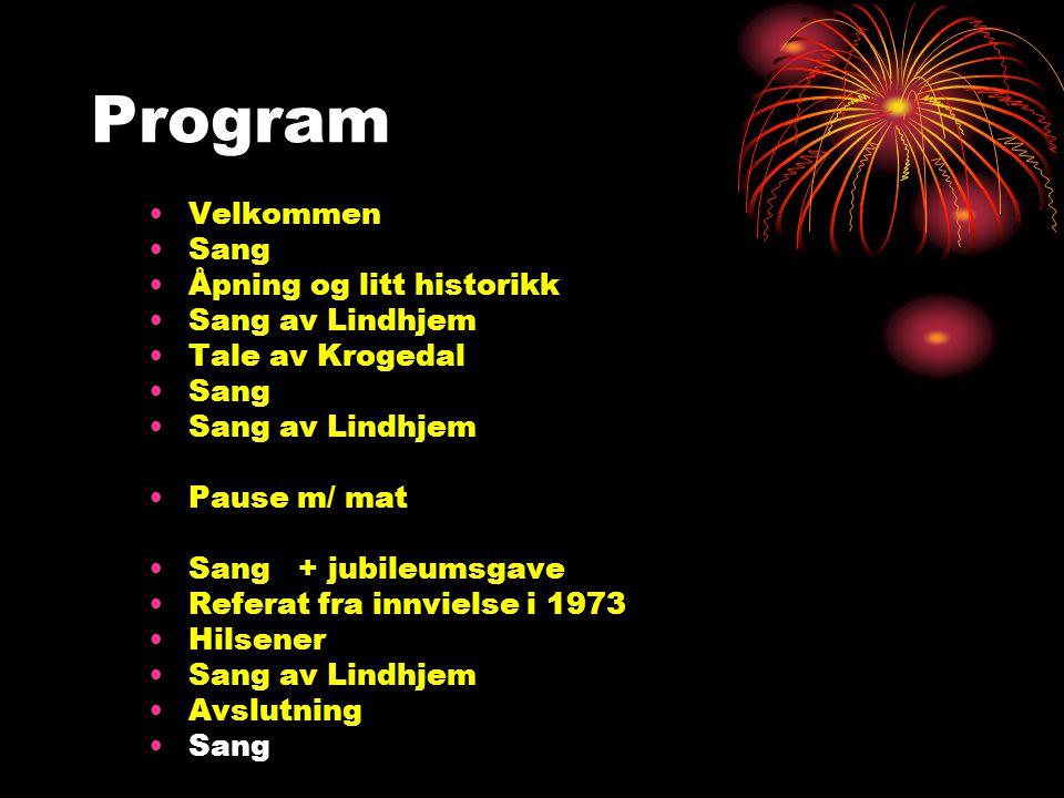 Program Velkommen Sang Åpning og litt historikk Sang av Lindhjem Tale av Krogedal Sang Sang av Lindhjem Pause m/ mat Sang + jubileumsgave Referat fra