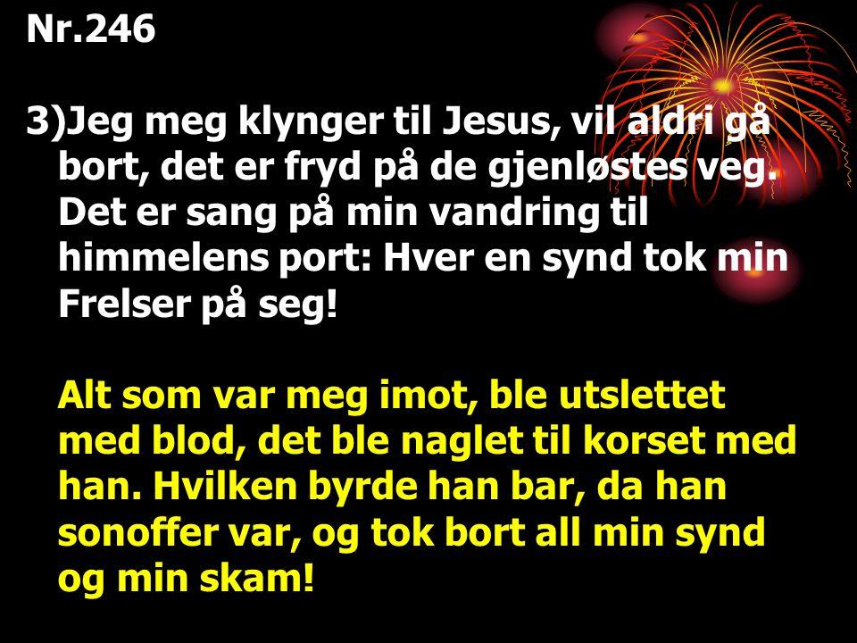 Nr.246 3)Jeg meg klynger til Jesus, vil aldri gå bort, det er fryd på de gjenløstes veg. Det er sang på min vandring til himmelens port: Hver en synd