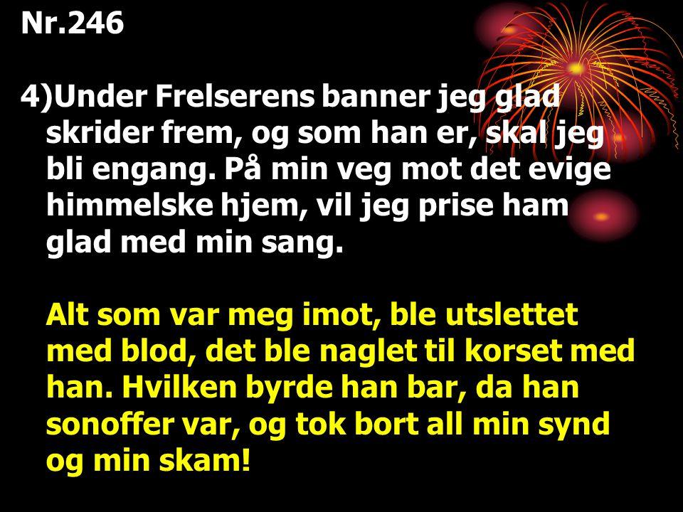 Nr.246 4)Under Frelserens banner jeg glad skrider frem, og som han er, skal jeg bli engang. På min veg mot det evige himmelske hjem, vil jeg prise ham