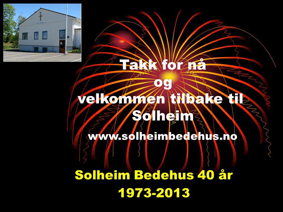 Solheim Bedehus 40 år 1973-2013 Takk for nå og velkommen tilbake til Solheim www.solheimbedehus.no