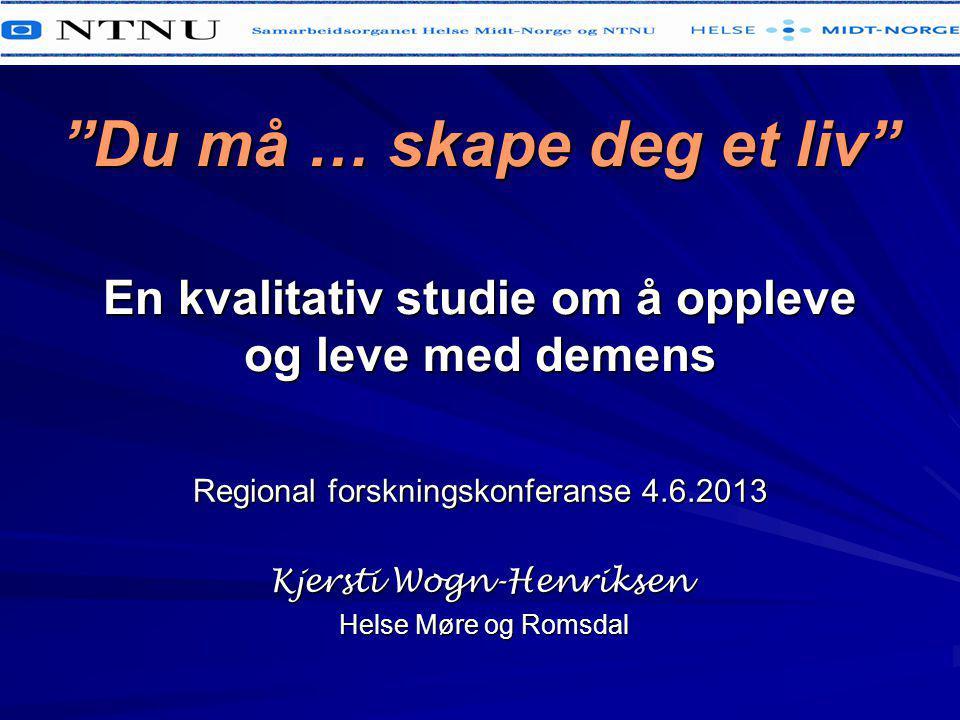 """""""Du må … skape deg et liv"""" En kvalitativ studie om å oppleve og leve med demens Regional forskningskonferanse 4.6.2013 Kjersti Wogn-Henriksen Helse Mø"""