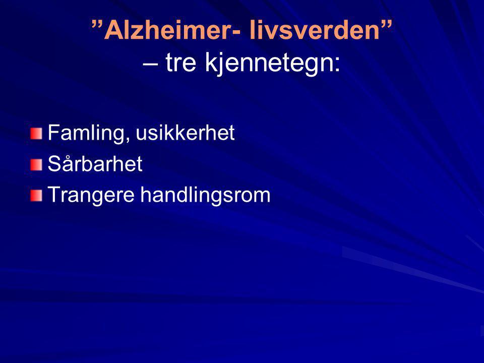 """""""Alzheimer- livsverden"""" – tre kjennetegn: Famling, usikkerhet Sårbarhet Trangere handlingsrom"""