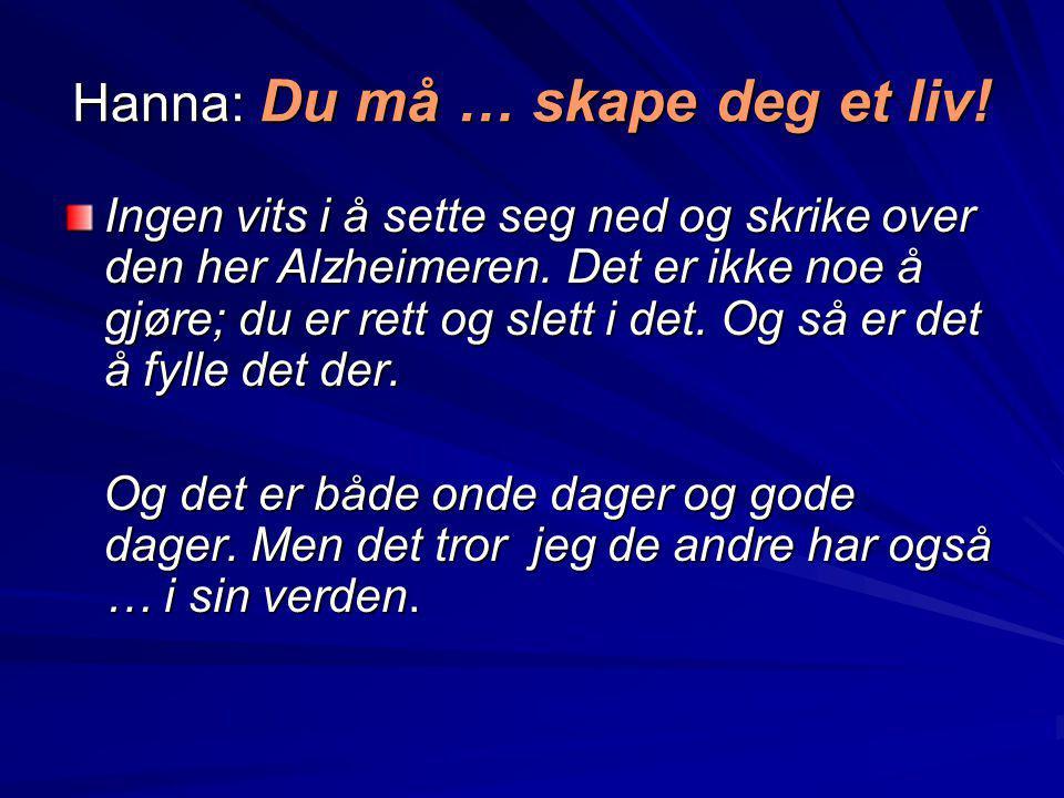 Hanna: Du må … skape deg et liv! Ingen vits i å sette seg ned og skrike over den her Alzheimeren. Det er ikke noe å gjøre; du er rett og slett i det.