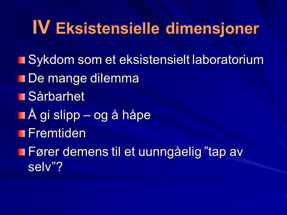 IV Eksistensielle dimensjoner IV Eksistensielle dimensjoner Sykdom som et eksistensielt laboratorium De mange dilemma Sårbarhet Å gi slipp – og å håpe