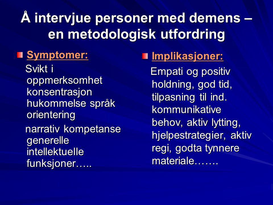 Å intervjue personer med demens – en metodologisk utfordring Symptomer: Svikt i oppmerksomhet konsentrasjon hukommelse språk orientering Svikt i oppme