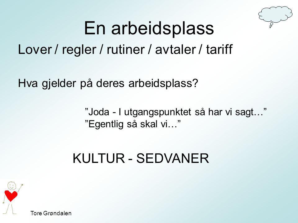 """Tore Grøndalen En arbeidsplass Lover / regler / rutiner / avtaler / tariff """"Joda - I utgangspunktet så har vi sagt…"""" """"Egentlig så skal vi…"""" KULTUR - S"""