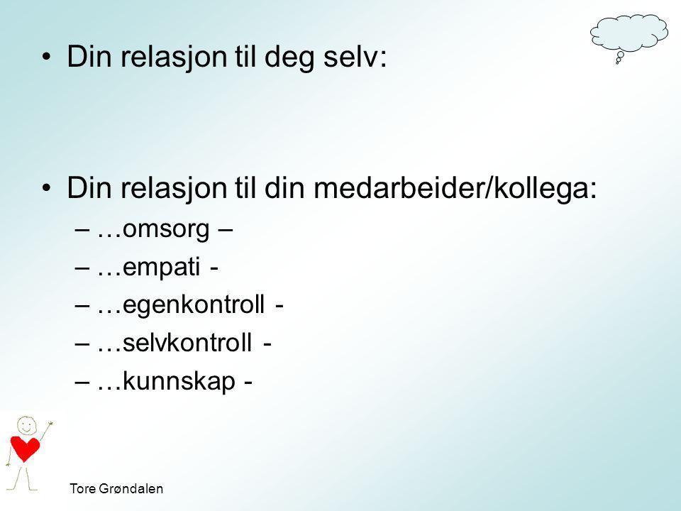 Tore Grøndalen Din relasjon til deg selv: Din relasjon til din medarbeider/kollega: –…omsorg – –…empati - –…egenkontroll - –…selvkontroll - –…kunnskap